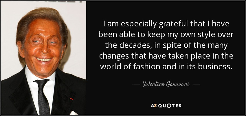 I am especially grateful that I have been able to keep my own style over the decades, in spite of the many changes that have taken place in the world of fashion and in its business. - Valentino Garavani