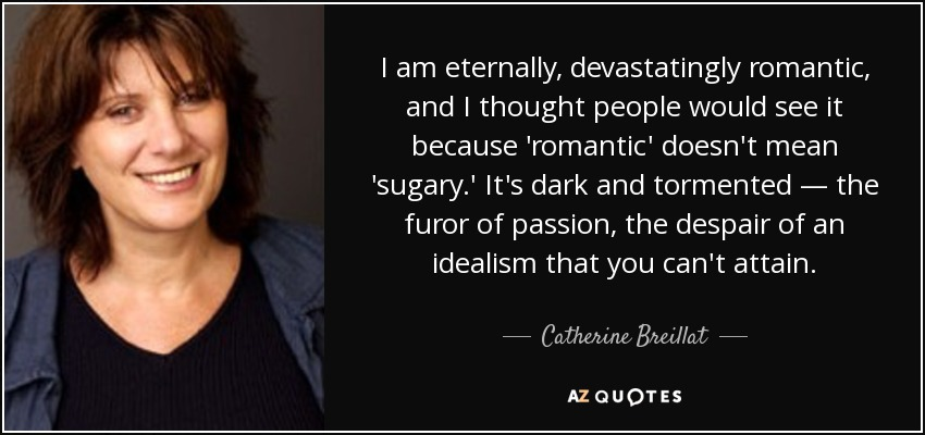 I am eternally, devastatingly romantic, and I thought people would see it because 'romantic' doesn't mean 'sugary.' It's dark and tormented — the furor of passion, the despair of an idealism that you can't attain. - Catherine Breillat