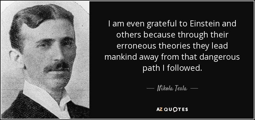 I am even grateful to Einstein and others because through their erroneous theories they lead mankind away from that dangerous path I followed. - Nikola Tesla