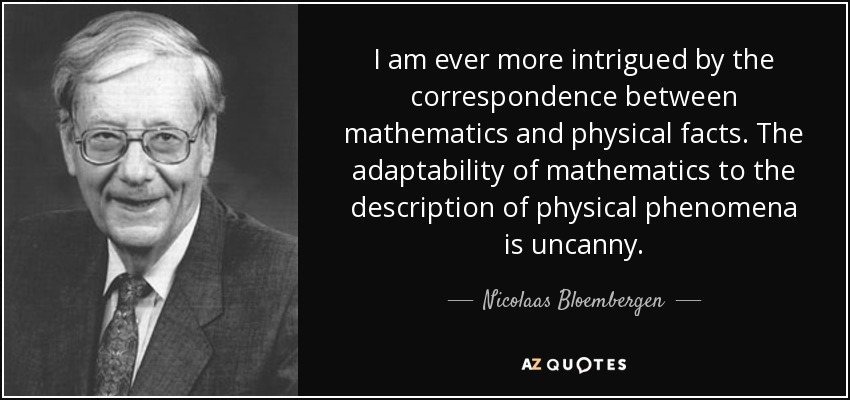 I am ever more intrigued by the correspondence between mathematics and physical facts. The adaptability of mathematics to the description of physical phenomena is uncanny. - Nicolaas Bloembergen