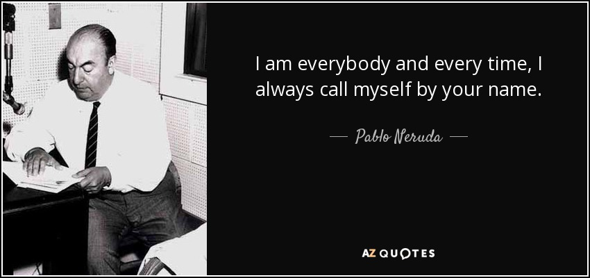 I am everybody and every time, I always call myself by your name. - Pablo Neruda