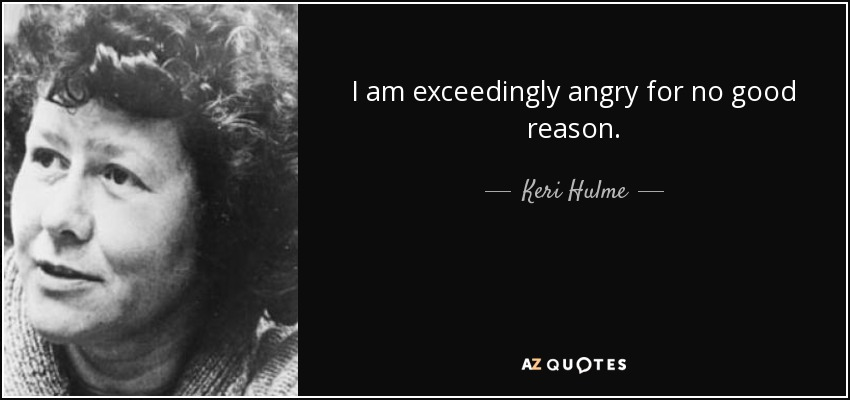 I am exceedingly angry for no good reason. - Keri Hulme