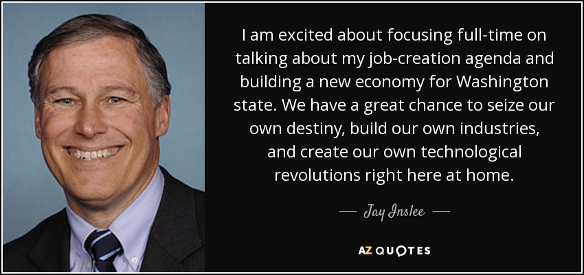 I am excited about focusing full-time on talking about my job-creation agenda and building a new economy for Washington state. We have a great chance to seize our own destiny, build our own industries, and create our own technological revolutions right here at home. - Jay Inslee