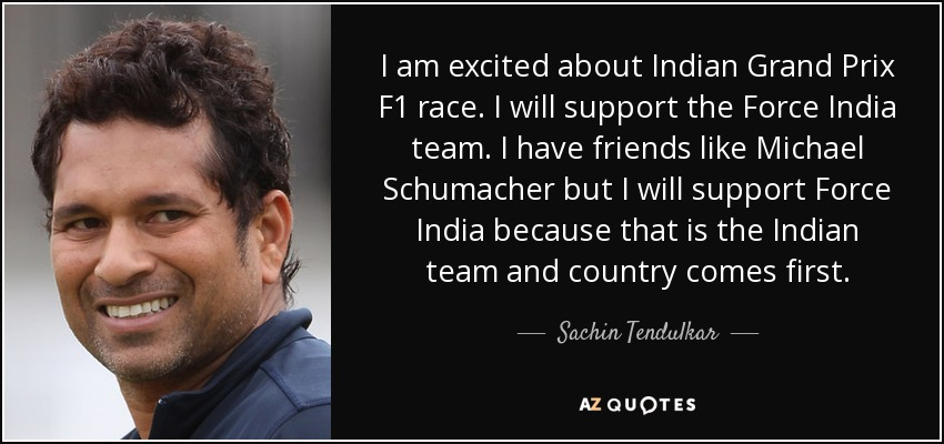 I am excited about Indian Grand Prix F1 race. I will support the Force India team. I have friends like Michael Schumacher but I will support Force India because that is the Indian team and country comes first. - Sachin Tendulkar
