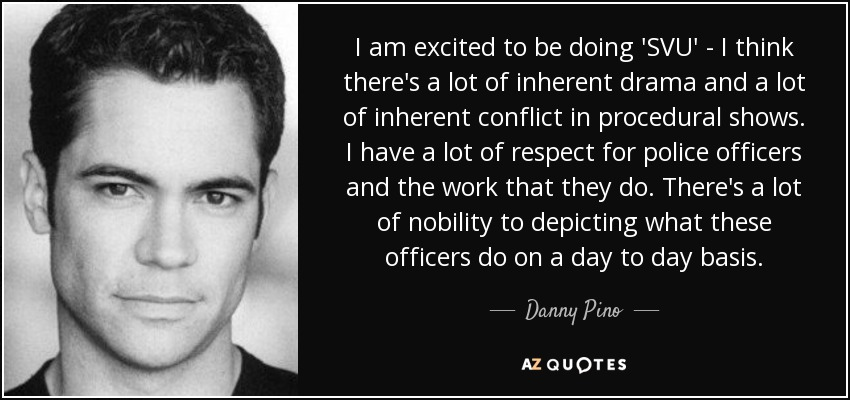 I am excited to be doing 'SVU' - I think there's a lot of inherent drama and a lot of inherent conflict in procedural shows. I have a lot of respect for police officers and the work that they do. There's a lot of nobility to depicting what these officers do on a day to day basis. - Danny Pino