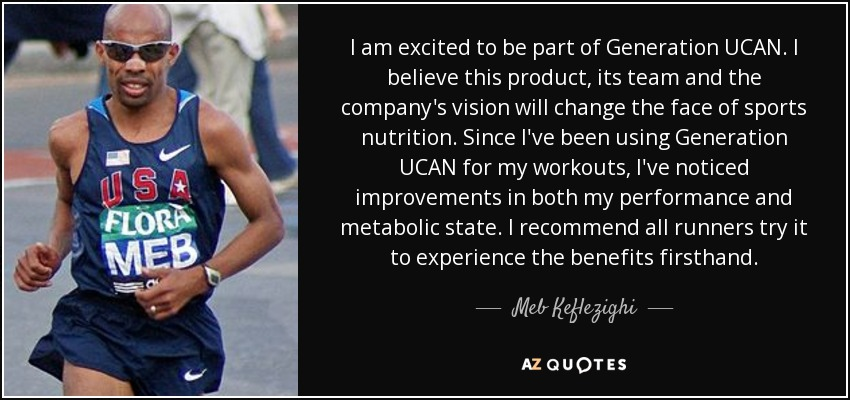 I am excited to be part of Generation UCAN. I believe this product, its team and the company's vision will change the face of sports nutrition. Since I've been using Generation UCAN for my workouts, I've noticed improvements in both my performance and metabolic state. I recommend all runners try it to experience the benefits firsthand. - Meb Keflezighi