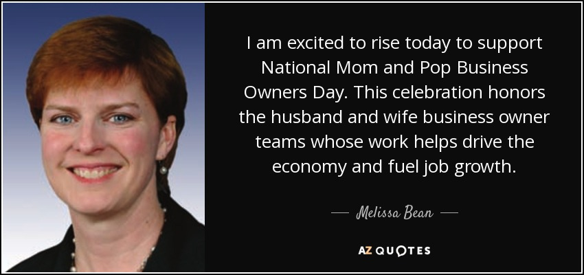 I am excited to rise today to support National Mom and Pop Business Owners Day. This celebration honors the husband and wife business owner teams whose work helps drive the economy and fuel job growth. - Melissa Bean