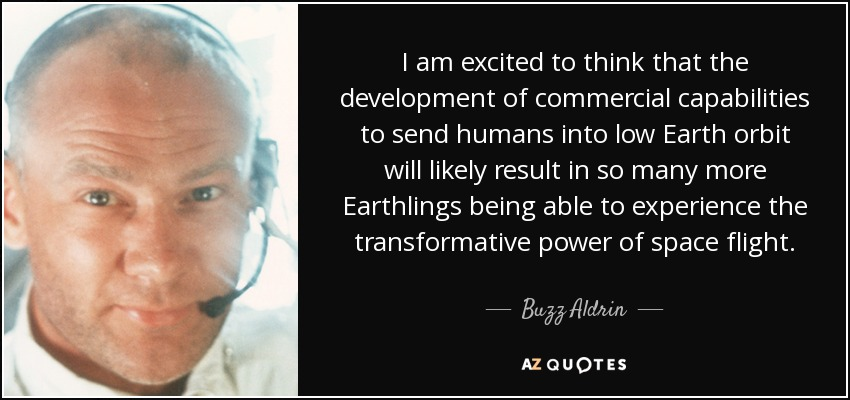I am excited to think that the development of commercial capabilities to send humans into low Earth orbit will likely result in so many more Earthlings being able to experience the transformative power of space flight. - Buzz Aldrin