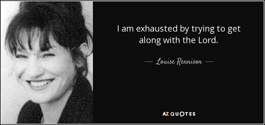 I am exhausted by trying to get along with the Lord. - Louise Rennison