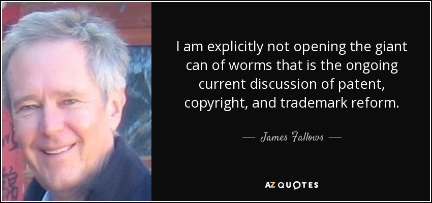 I am explicitly not opening the giant can of worms that is the ongoing current discussion of patent, copyright, and trademark reform. - James Fallows