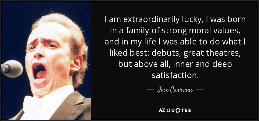I am extraordinarily lucky, I was born in a family of strong moral values, and in my life I was able to do what I liked best: debuts, great theatres, but above all, inner and deep satisfaction. - Jose Carreras