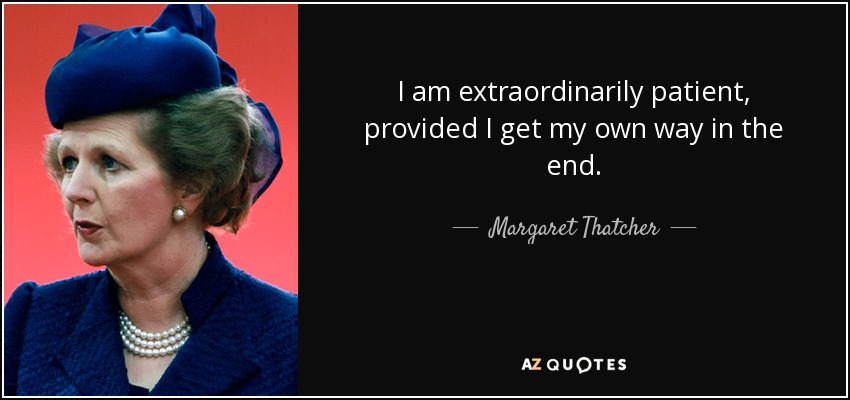 I am extraordinarily patient, provided I get my own way in the end. - Margaret Thatcher