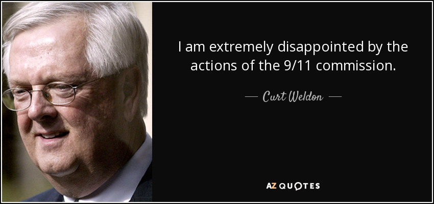 I am extremely disappointed by the actions of the 9/11 commission. - Curt Weldon
