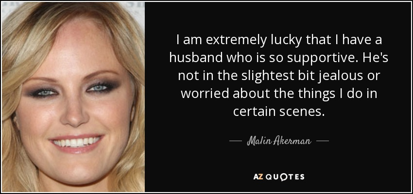 I am extremely lucky that I have a husband who is so supportive. He's not in the slightest bit jealous or worried about the things I do in certain scenes. - Malin Akerman