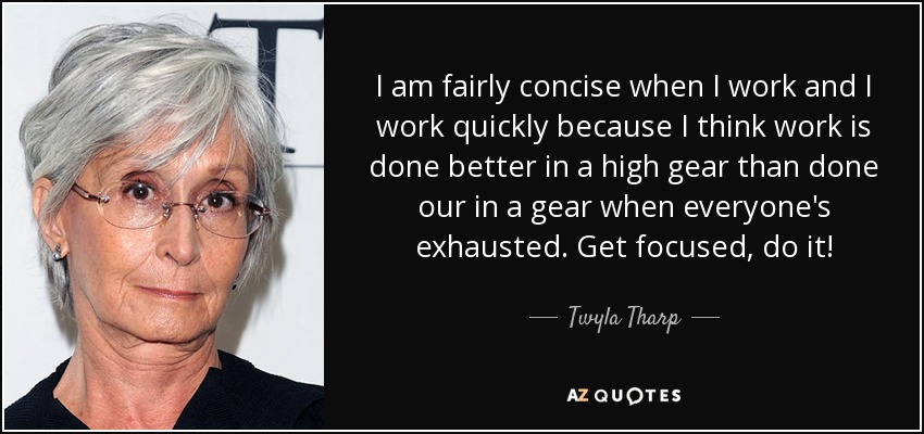 I am fairly concise when I work and I work quickly because I think work is done better in a high gear than done our in a gear when everyone's exhausted. Get focused, do it! - Twyla Tharp