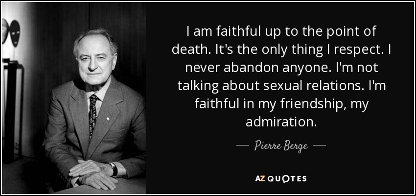 I am faithful up to the point of death. It's the only thing I respect. I never abandon anyone. I'm not talking about sexual relations. I'm faithful in my friendship, my admiration. - Pierre Berge