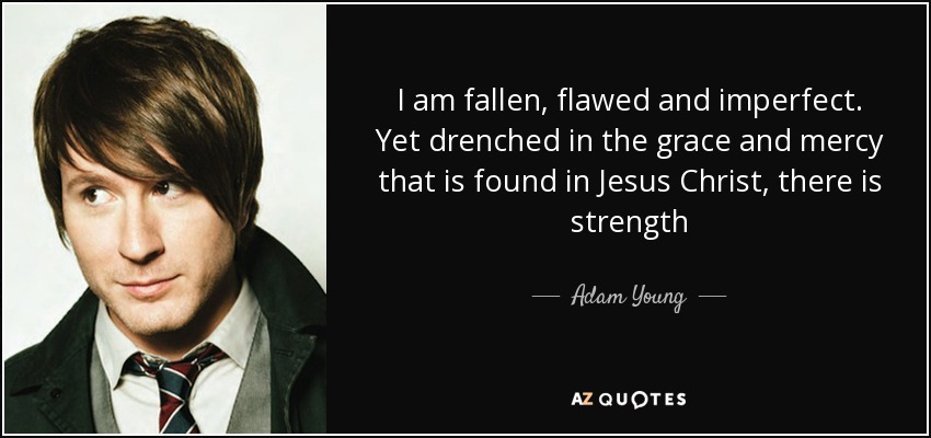 I am fallen, flawed and imperfect. Yet drenched in the grace and mercy that is found in Jesus Christ, there is strength - Adam Young