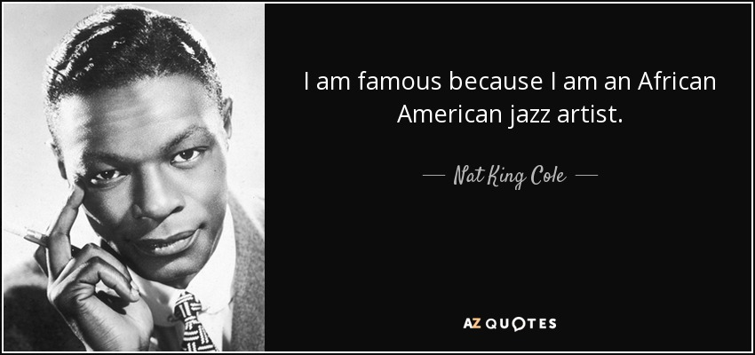 I am famous because I am an African American jazz artist. - Nat King Cole