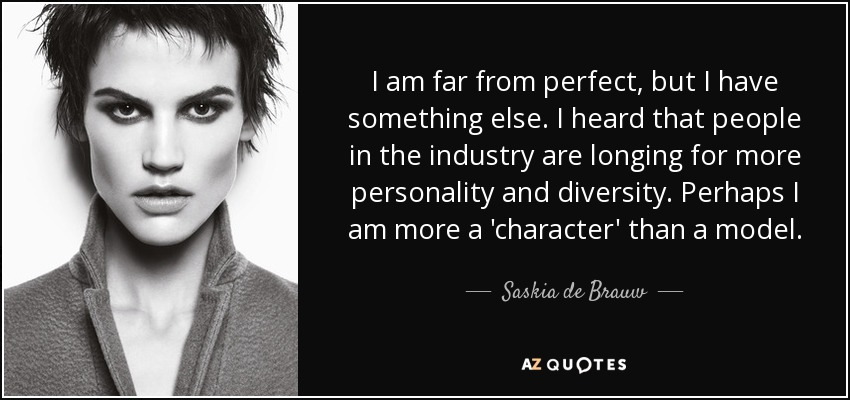 I am far from perfect, but I have something else. I heard that people in the industry are longing for more personality and diversity. Perhaps I am more a 'character' than a model. - Saskia de Brauw