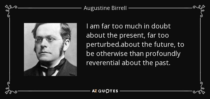 I am far too much in doubt about the present, far too perturbed .about the future, to be otherwise than profoundly reverential about the past. - Augustine Birrell