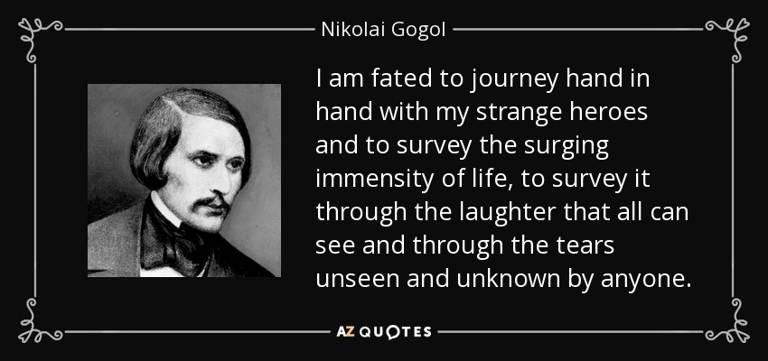 I am fated to journey hand in hand with my strange heroes and to survey the surging immensity of life, to survey it through the laughter that all can see and through the tears unseen and unknown by anyone. - Nikolai Gogol