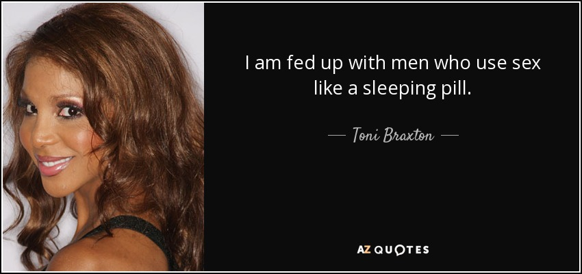 I am fed up with men who use sex like a sleeping pill. - Toni Braxton