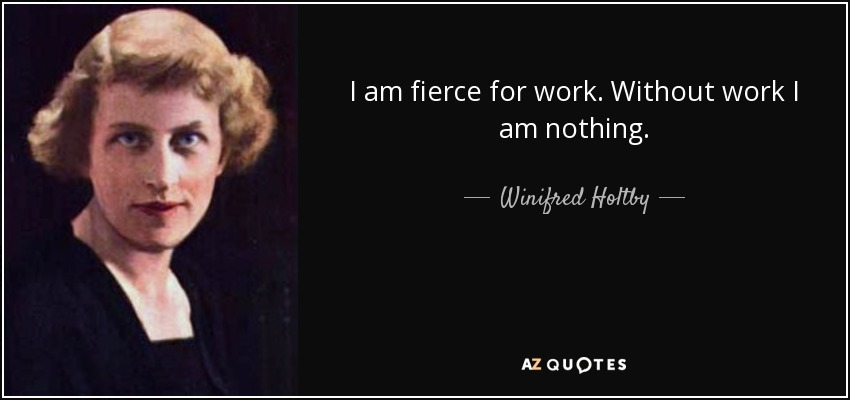 I am fierce for work. Without work I am nothing. - Winifred Holtby