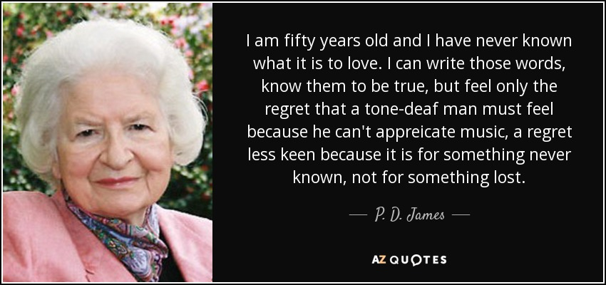 I am fifty years old and I have never known what it is to love. I can write those words, know them to be true, but feel only the regret that a tone-deaf man must feel because he can't appreicate music, a regret less keen because it is for something never known, not for something lost. - P. D. James