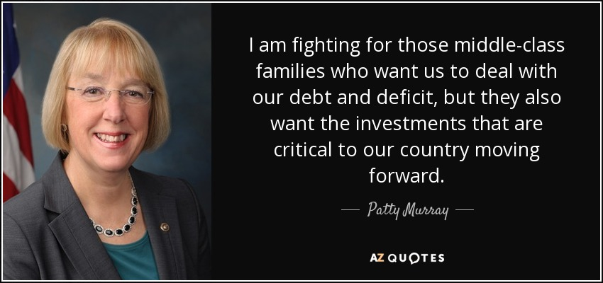 I am fighting for those middle-class families who want us to deal with our debt and deficit, but they also want the investments that are critical to our country moving forward. - Patty Murray