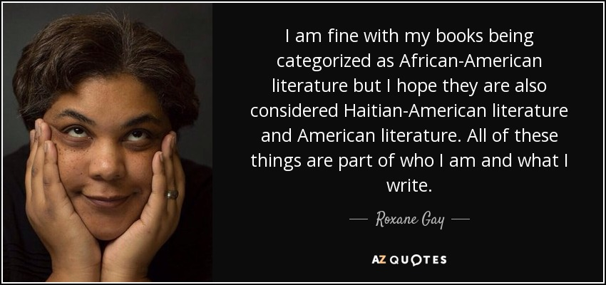 I am fine with my books being categorized as African-American literature but I hope they are also considered Haitian-American literature and American literature. All of these things are part of who I am and what I write. - Roxane Gay