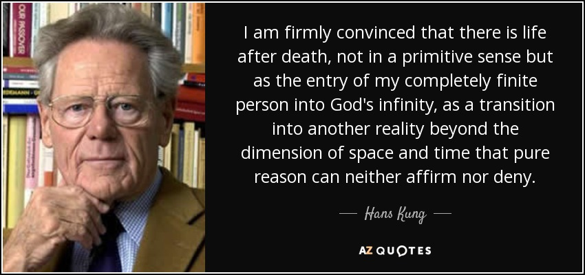 I am firmly convinced that there is life after death, not in a primitive sense but as the entry of my completely finite person into God's infinity, as a transition into another reality beyond the dimension of space and time that pure reason can neither affirm nor deny. - Hans Kung