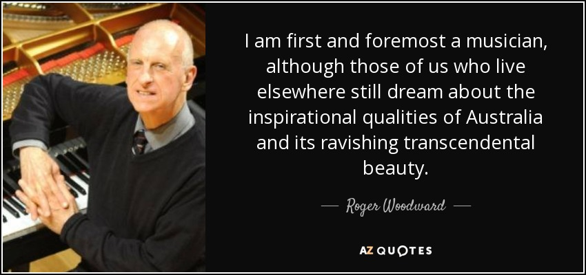 I am first and foremost a musician, although those of us who live elsewhere still dream about the inspirational qualities of Australia and its ravishing transcendental beauty. - Roger Woodward