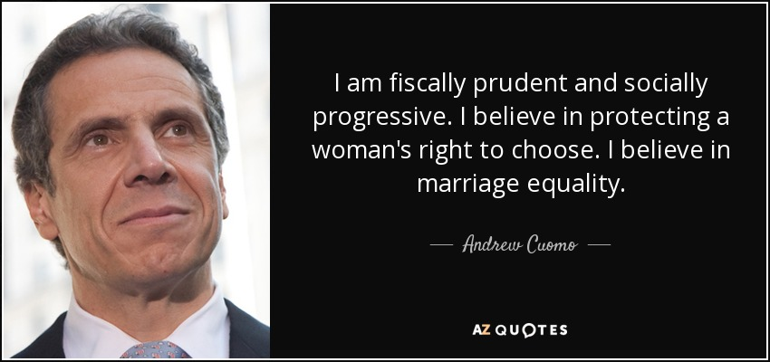 I am fiscally prudent and socially progressive. I believe in protecting a woman's right to choose. I believe in marriage equality. - Andrew Cuomo