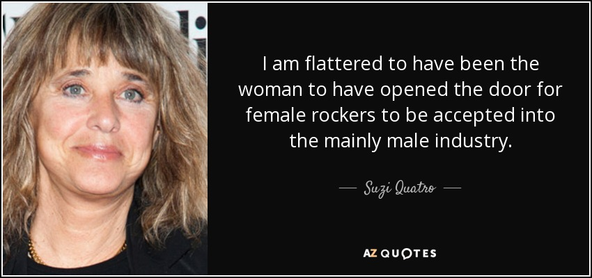 I am flattered to have been the woman to have opened the door for female rockers to be accepted into the mainly male industry. - Suzi Quatro