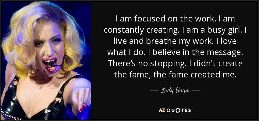 I am focused on the work. I am constantly creating. I am a busy girl. I live and breathe my work. I love what I do. I believe in the message. There's no stopping. I didn't create the fame, the fame created me. - Lady Gaga