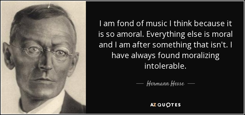 I am fond of music I think because it is so amoral. Everything else is moral and I am after something that isn't. I have always found moralizing intolerable. - Hermann Hesse