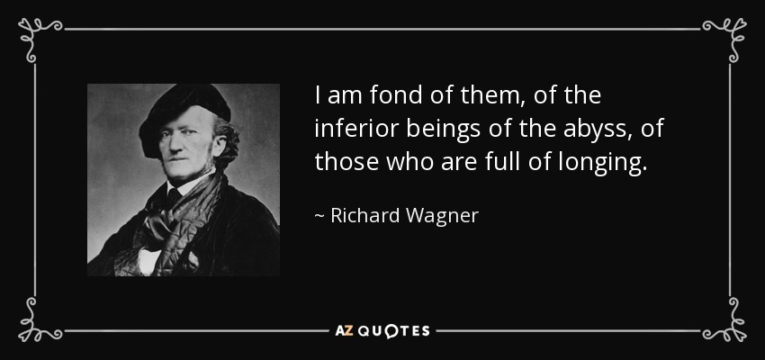 I am fond of them, of the inferior beings of the abyss, of those who are full of longing. - Richard Wagner