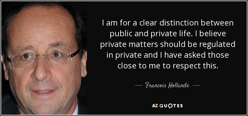 I am for a clear distinction between public and private life. I believe private matters should be regulated in private and I have asked those close to me to respect this. - Francois Hollande