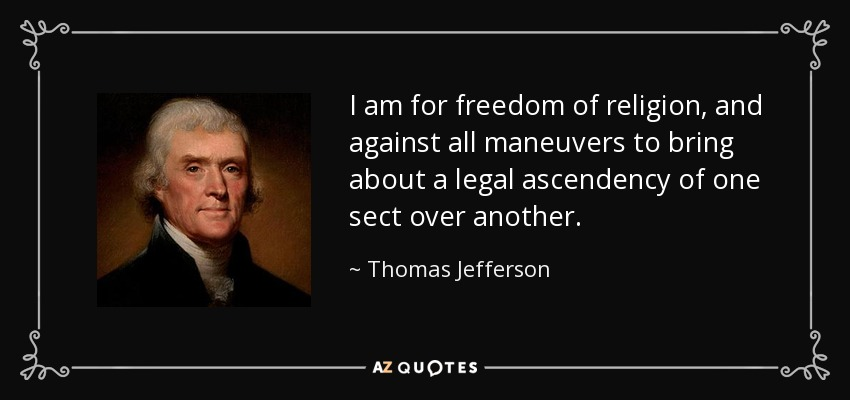 I am for freedom of religion, and against all maneuvers to bring about a legal ascendency of one sect over another. - Thomas Jefferson