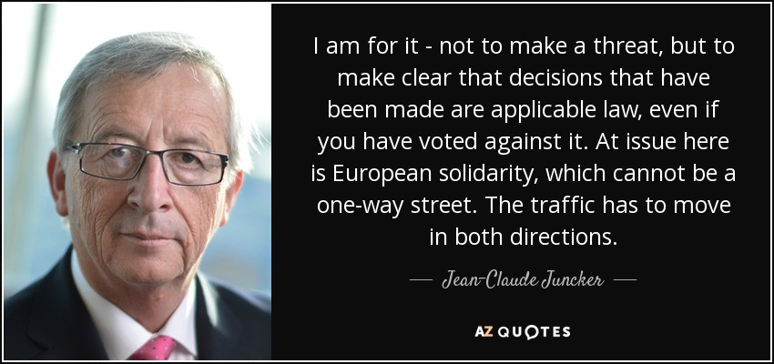 I am for it - not to make a threat, but to make clear that decisions that have been made are applicable law, even if you have voted against it. At issue here is European solidarity, which cannot be a one-way street. The traffic has to move in both directions. - Jean-Claude Juncker