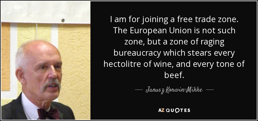 I am for joining a free trade zone. The European Union is not such zone, but a zone of raging bureaucracy which stears every hectolitre of wine, and every tone of beef. - Janusz Korwin-Mikke