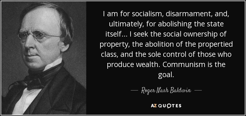I am for socialism, disarmament, and, ultimately, for abolishing the state itself... I seek the social ownership of property, the abolition of the propertied class, and the sole control of those who produce wealth. Communism is the goal. - Roger Nash Baldwin
