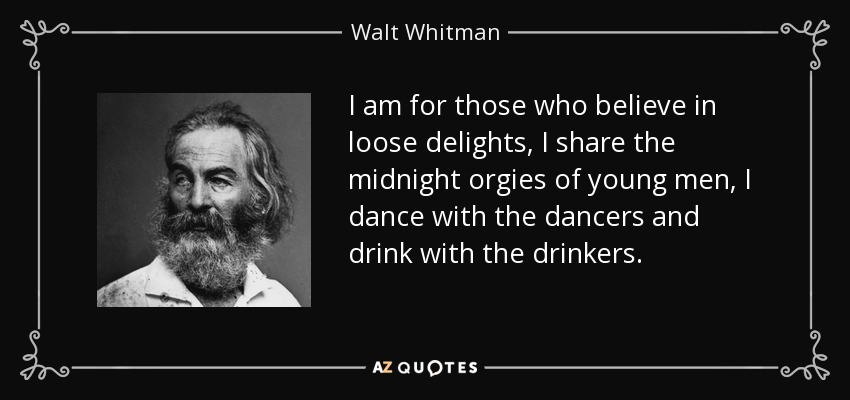 I am for those who believe in loose delights, I share the midnight orgies of young men, I dance with the dancers and drink with the drinkers. - Walt Whitman