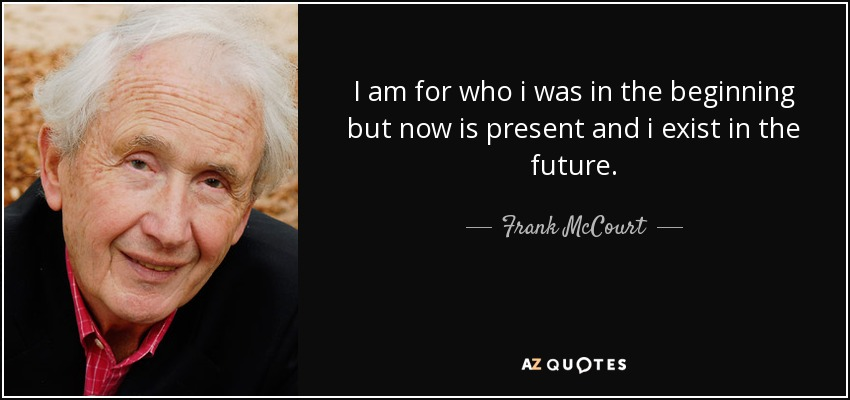 I am for who i was in the beginning but now is present and i exist in the future. - Frank McCourt