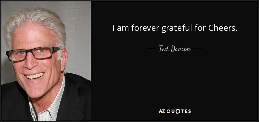 I am forever grateful for Cheers. - Ted Danson