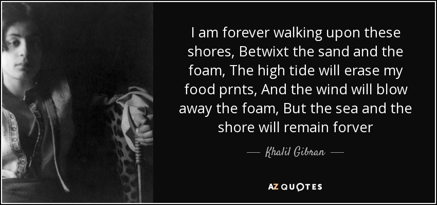 I am forever walking upon these shores, Betwixt the sand and the foam, The high tide will erase my food prnts, And the wind will blow away the foam, But the sea and the shore will remain forver - Khalil Gibran