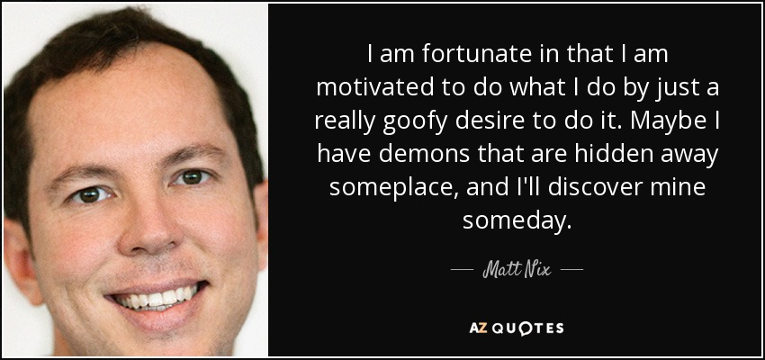 I am fortunate in that I am motivated to do what I do by just a really goofy desire to do it. Maybe I have demons that are hidden away someplace, and I'll discover mine someday. - Matt Nix