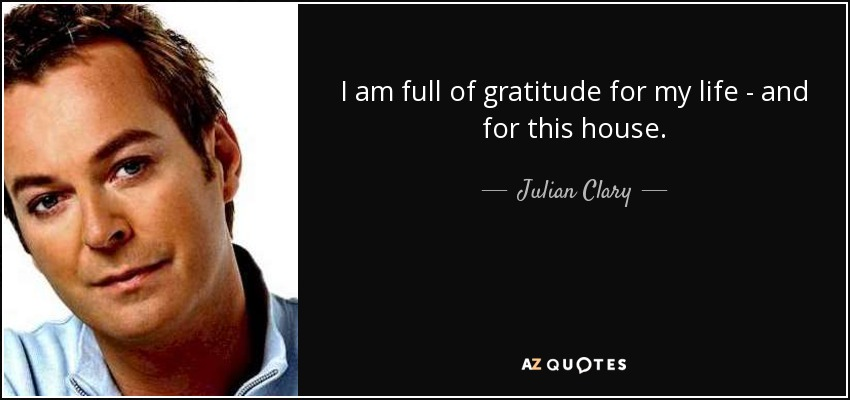 I am full of gratitude for my life - and for this house. - Julian Clary