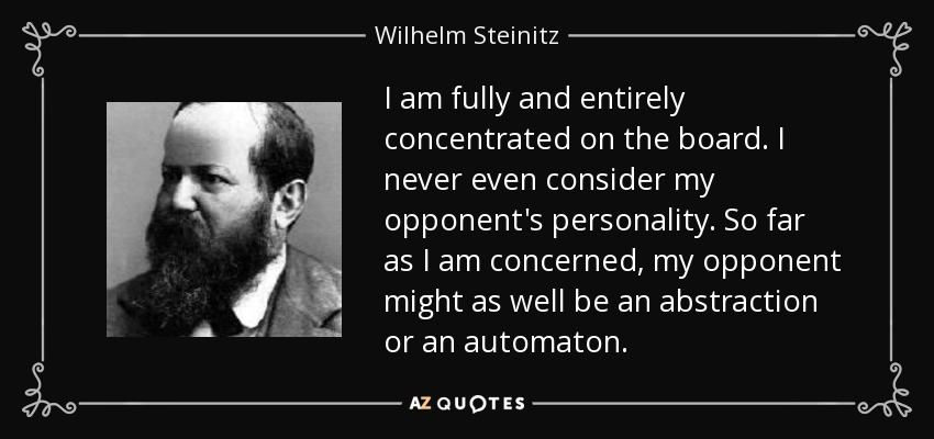 I am fully and entirely concentrated on the board. I never even consider my opponent's personality. So far as I am concerned, my opponent might as well be an abstraction or an automaton. - Wilhelm Steinitz