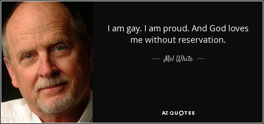 I am gay. I am proud. And God loves me without reservation. - Mel White